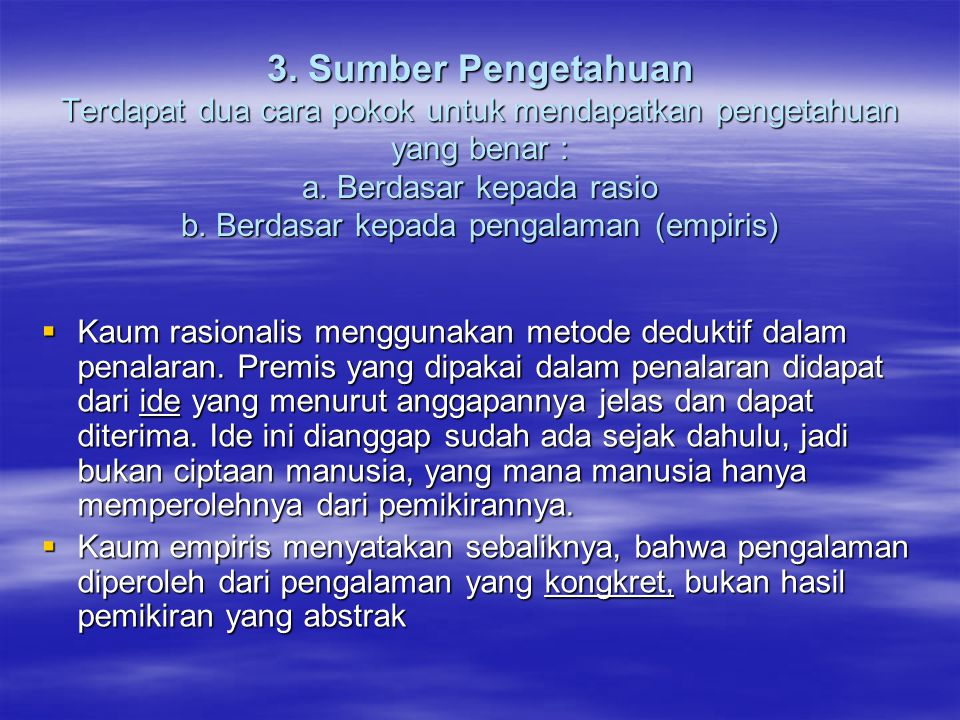3. Sumber Pengetahuan Terdapat dua cara pokok untuk mendapatkan pengetahuan yang benar : a. Berdasar kepada rasio b. Berdasar kepada pengalaman (empiris)