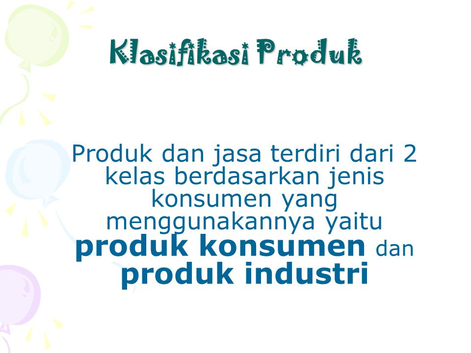 Klasifikasi Produk Produk dan jasa terdiri dari 2 kelas berdasarkan jenis konsumen yang menggunakannya yaitu produk konsumen dan produk industri.