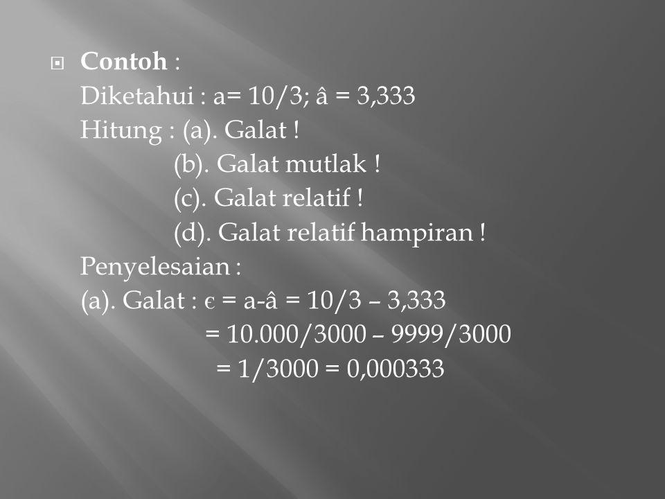 Contoh : Diketahui : a= 10/3; â = 3,333. Hitung : (a). Galat ! (b). Galat mutlak ! (c). Galat relatif !