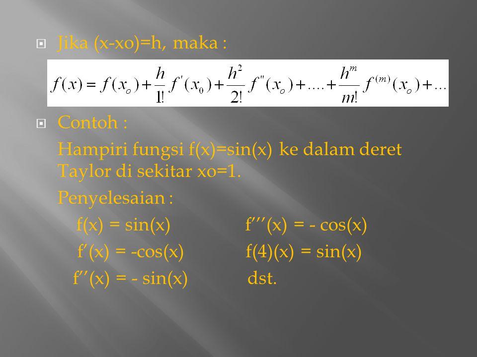 Jika (x-xo)=h, maka : Contoh : Hampiri fungsi f(x)=sin(x) ke dalam deret Taylor di sekitar xo=1. Penyelesaian :