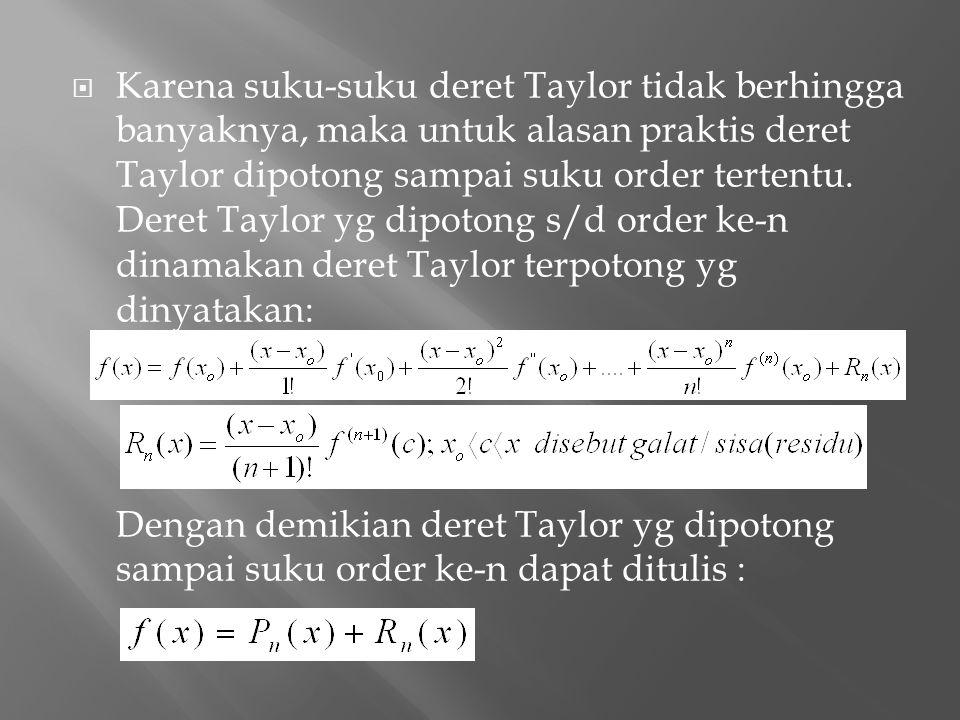 Karena suku-suku deret Taylor tidak berhingga banyaknya, maka untuk alasan praktis deret Taylor dipotong sampai suku order tertentu. Deret Taylor yg dipotong s/d order ke-n dinamakan deret Taylor terpotong yg dinyatakan: