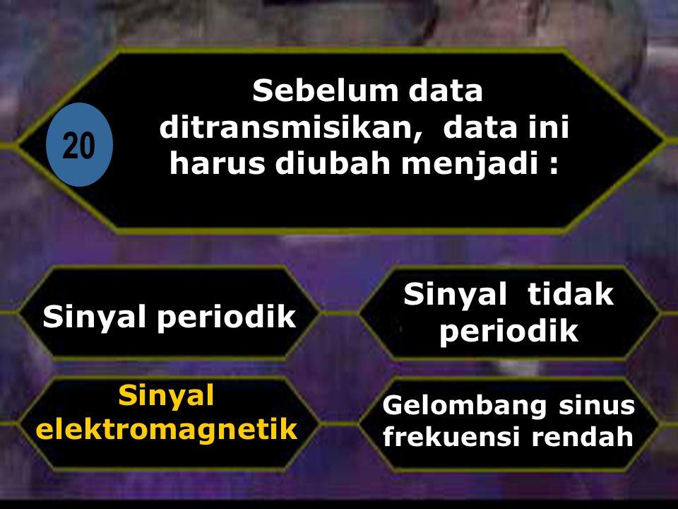 20 Sebelum data ditransmisikan, data ini harus diubah menjadi :