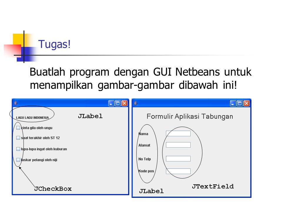 Tugas! Buatlah program dengan GUI Netbeans untuk menampilkan gambar-gambar dibawah ini! JLabel. JTextField.