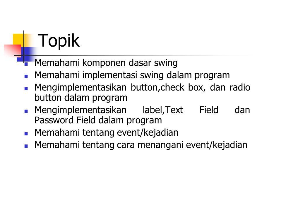 Topik Memahami komponen dasar swing