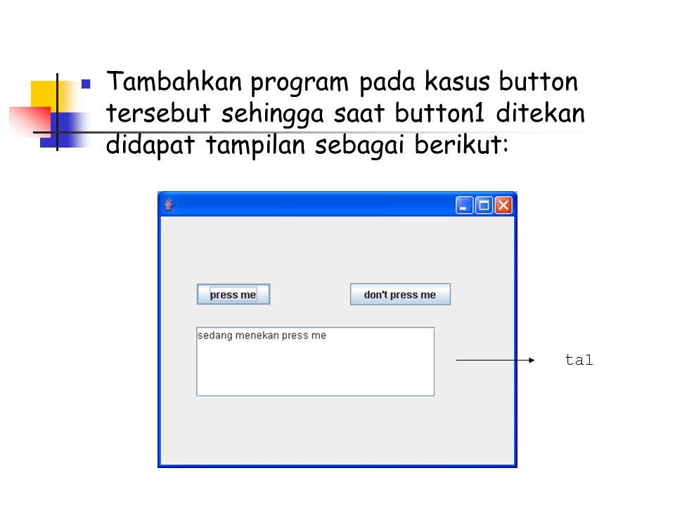 Tambahkan program pada kasus button tersebut sehingga saat button1 ditekan didapat tampilan sebagai berikut: