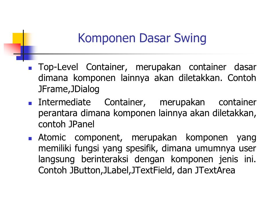 Komponen Dasar Swing Top-Level Container, merupakan container dasar dimana komponen lainnya akan diletakkan. Contoh JFrame,JDialog.