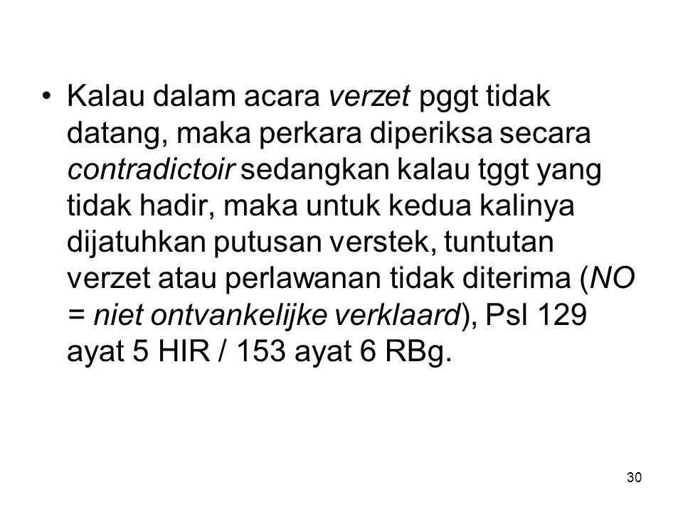 Kalau dalam acara verzet pggt tidak datang, maka perkara diperiksa secara contradictoir sedangkan kalau tggt yang tidak hadir, maka untuk kedua kalinya dijatuhkan putusan verstek, tuntutan verzet atau perlawanan tidak diterima (NO = niet ontvankelijke verklaard), Psl 129 ayat 5 HIR / 153 ayat 6 RBg.