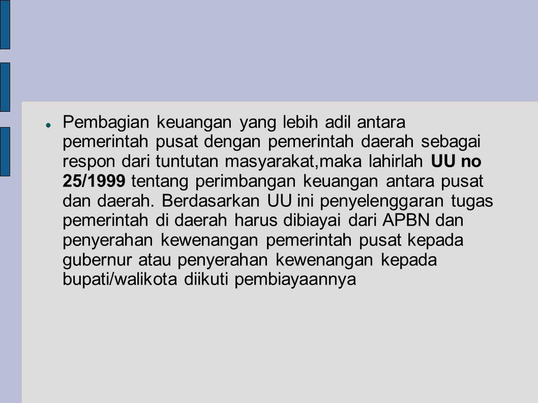 Pembagian keuangan yang lebih adil antara pemerintah pusat dengan pemerintah daerah sebagai respon dari tuntutan masyarakat,maka lahirlah UU no 25/1999 tentang perimbangan keuangan antara pusat dan daerah.