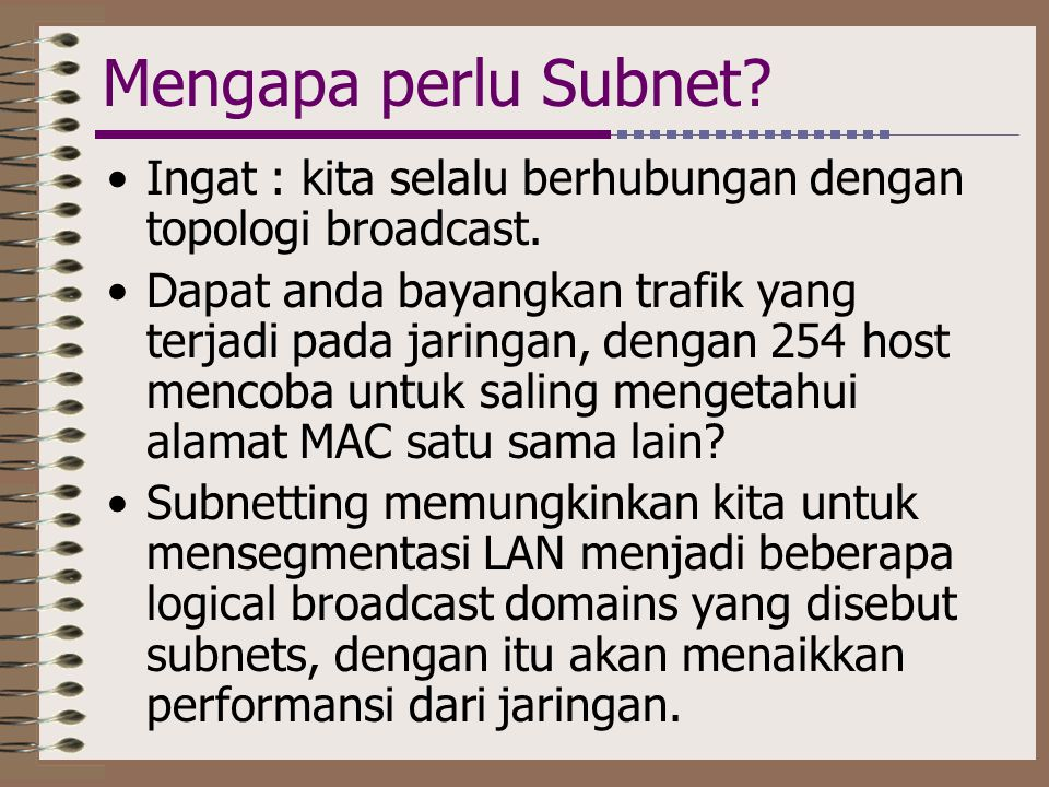 Mengapa perlu Subnet Ingat : kita selalu berhubungan dengan topologi broadcast.