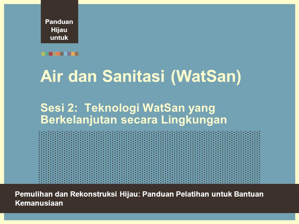 Panduan Hijau untuk. Air dan Sanitasi (WatSan) Sesi 2: Teknologi WatSan yang Berkelanjutan secara Lingkungan.