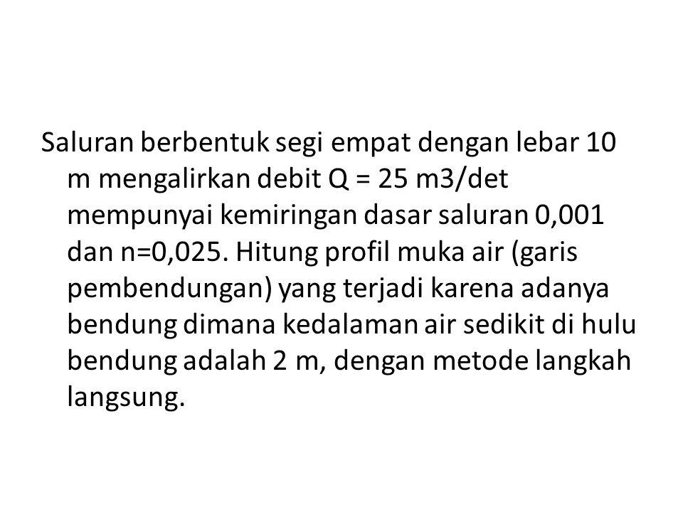 Saluran berbentuk segi empat dengan lebar 10 m mengalirkan debit Q = 25 m3/det mempunyai kemiringan dasar saluran 0,001 dan n=0,025.