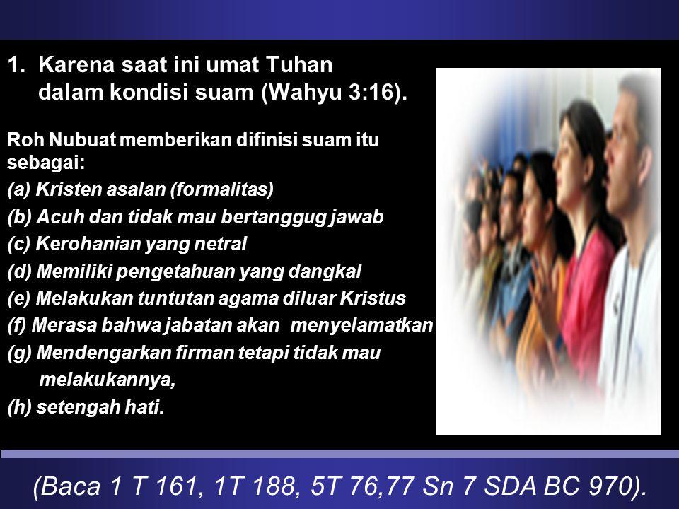 1. Karena saat ini umat Tuhan dalam kondisi suam (Wahyu 3:16).