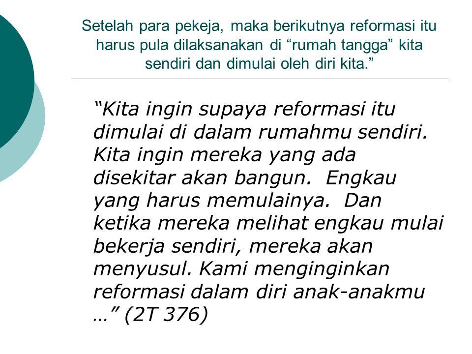 Setelah para pekeja, maka berikutnya reformasi itu harus pula dilaksanakan di rumah tangga kita sendiri dan dimulai oleh diri kita.