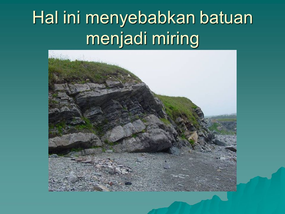 Hal ini menyebabkan batuan menjadi miring