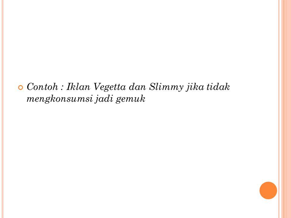 Contoh : Iklan Vegetta dan Slimmy jika tidak mengkonsumsi jadi gemuk