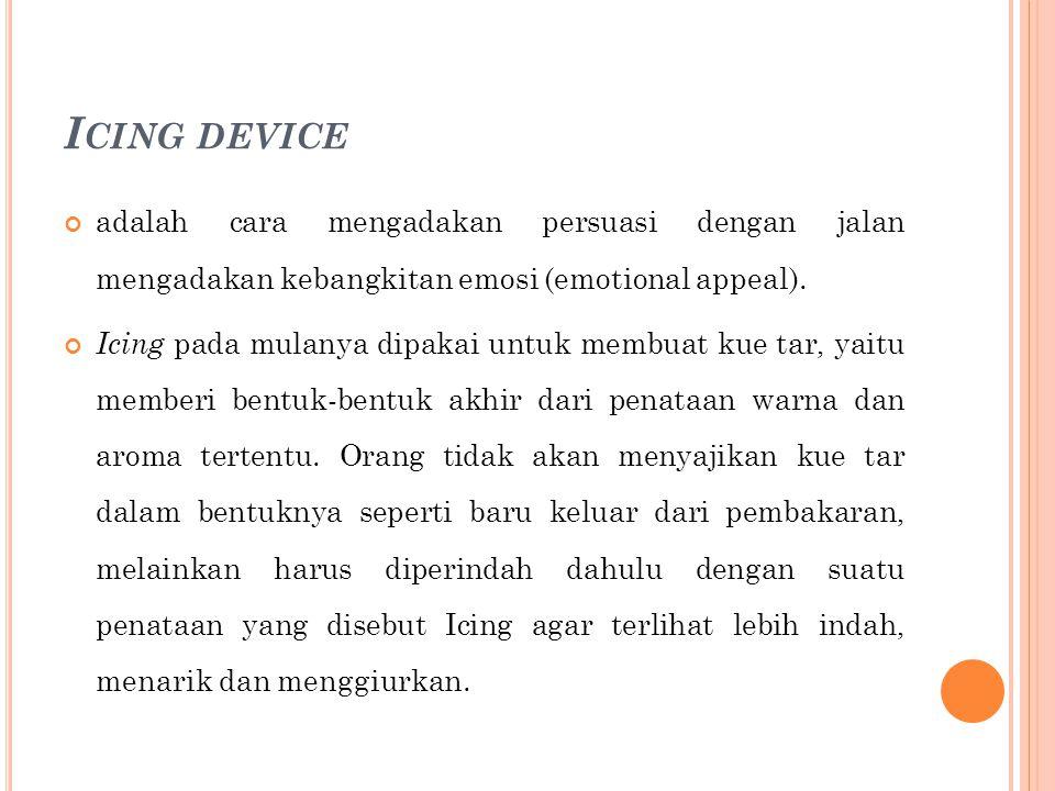 Icing device adalah cara mengadakan persuasi dengan jalan mengadakan kebangkitan emosi (emotional appeal).