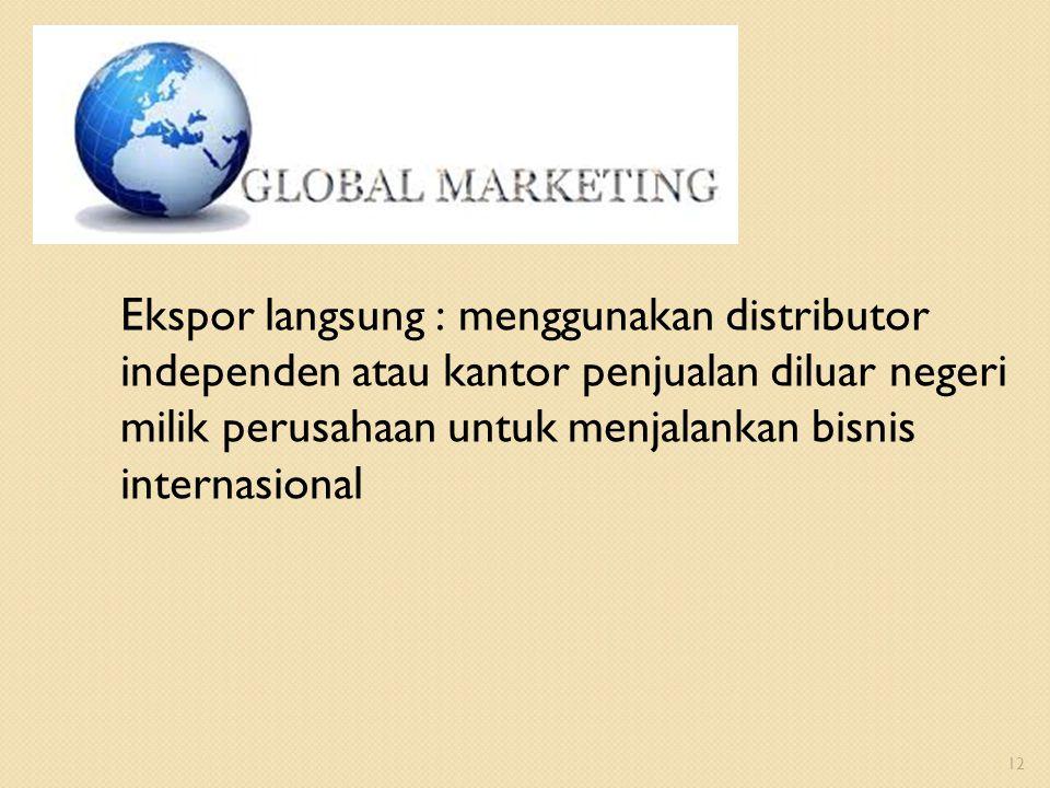 Ekspor langsung : menggunakan distributor independen atau kantor penjualan diluar negeri milik perusahaan untuk menjalankan bisnis internasional