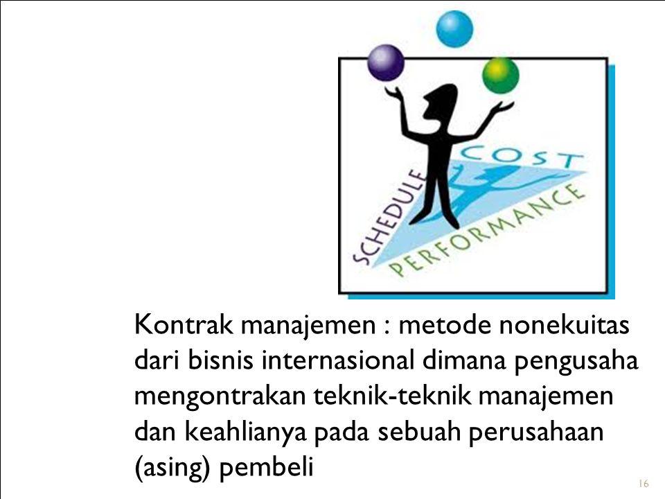 Kontrak manajemen : metode nonekuitas dari bisnis internasional dimana pengusaha mengontrakan teknik-teknik manajemen dan keahlianya pada sebuah perusahaan (asing) pembeli