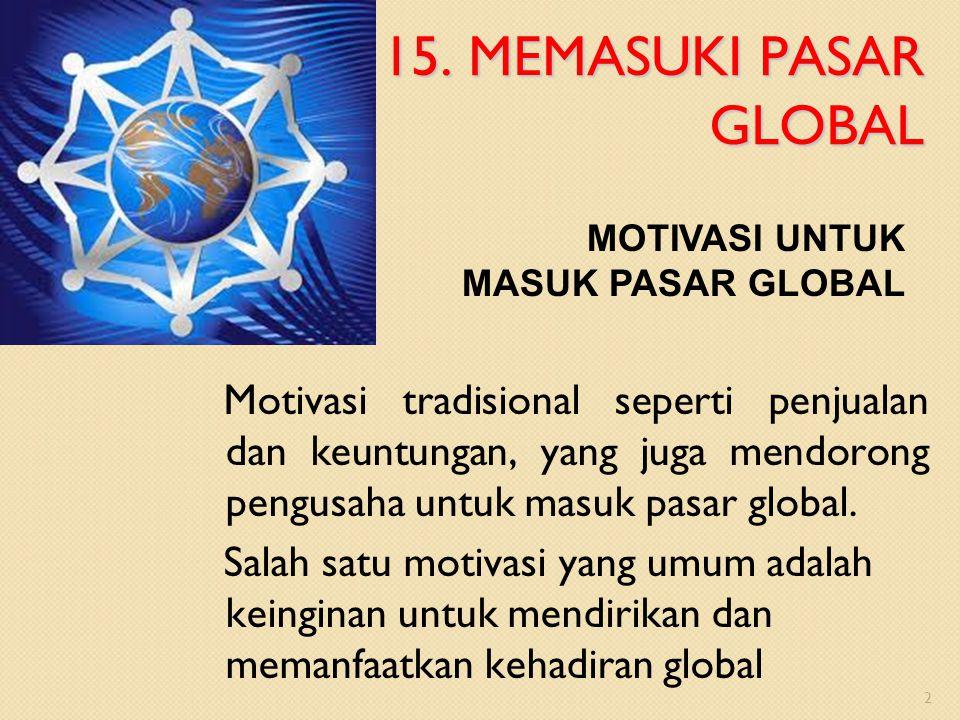 15. MEMASUKI PASAR GLOBAL MOTIVASI UNTUK MASUK PASAR GLOBAL.