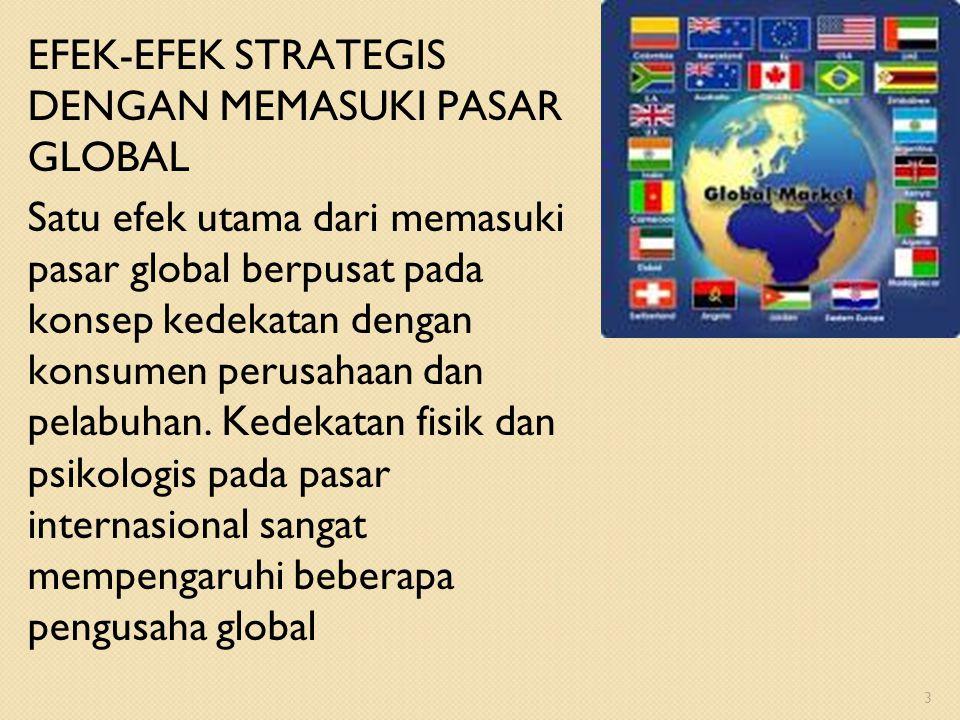EFEK-EFEK STRATEGIS DENGAN MEMASUKI PASAR GLOBAL Satu efek utama dari memasuki pasar global berpusat pada konsep kedekatan dengan konsumen perusahaan dan pelabuhan.