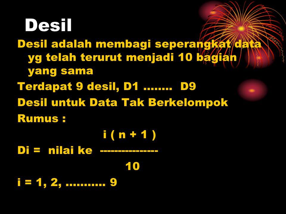 Desil Desil adalah membagi seperangkat data yg telah terurut menjadi 10 bagian yang sama. Terdapat 9 desil, D1 …….. D9.