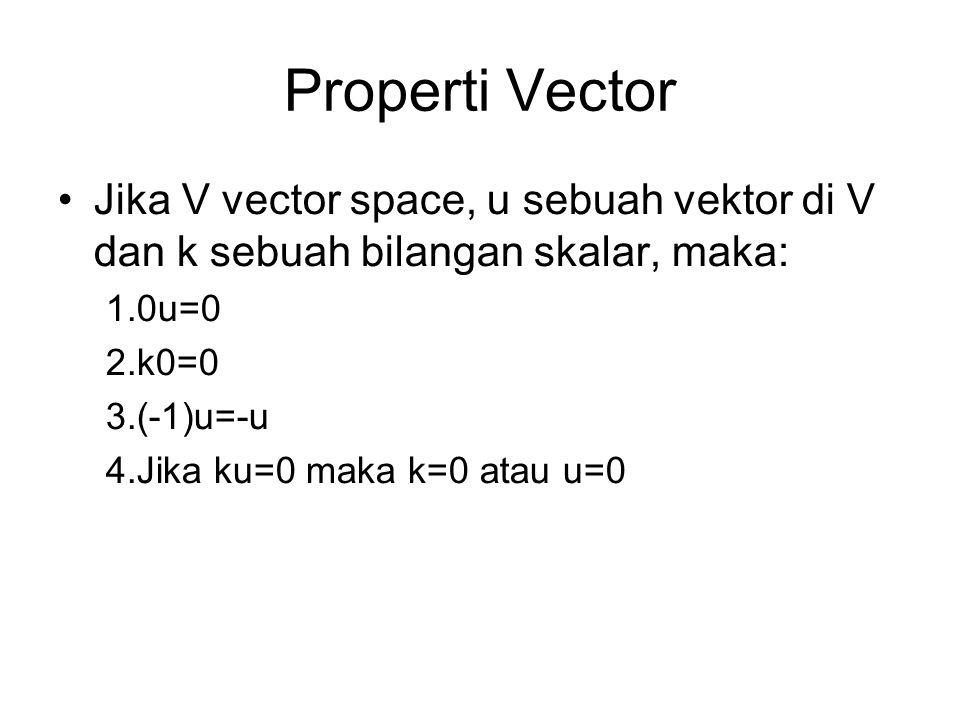 Properti Vector Jika V vector space, u sebuah vektor di V dan k sebuah bilangan skalar, maka: 0u=0.