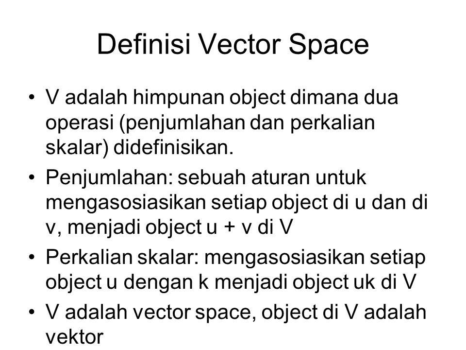 Definisi Vector Space V adalah himpunan object dimana dua operasi (penjumlahan dan perkalian skalar) didefinisikan.