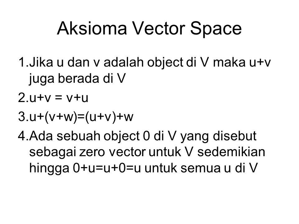 Aksioma Vector Space Jika u dan v adalah object di V maka u+v juga berada di V. u+v = v+u. u+(v+w)=(u+v)+w.