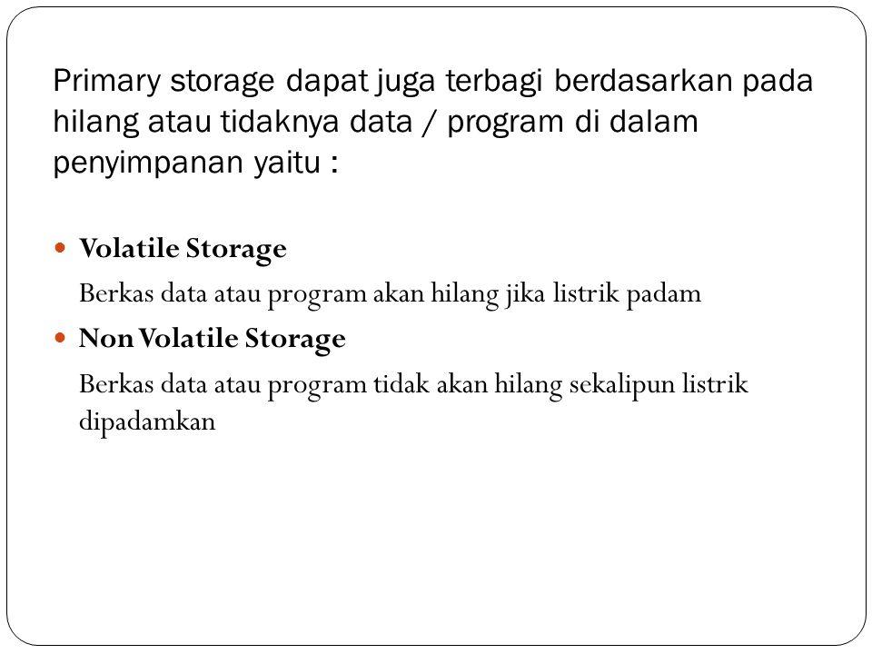 Primary storage dapat juga terbagi berdasarkan pada hilang atau tidaknya data / program di dalam penyimpanan yaitu :