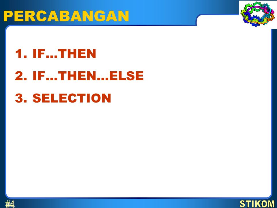 PERCABANGAN #4 1. 2. 3. IF…THEN IF…THEN…ELSE SELECTION STIKOM