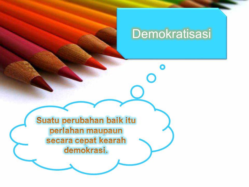 Demokratisasi Suatu perubahan baik itu perlahan maupaun secara cepat kearah demokrasi.
