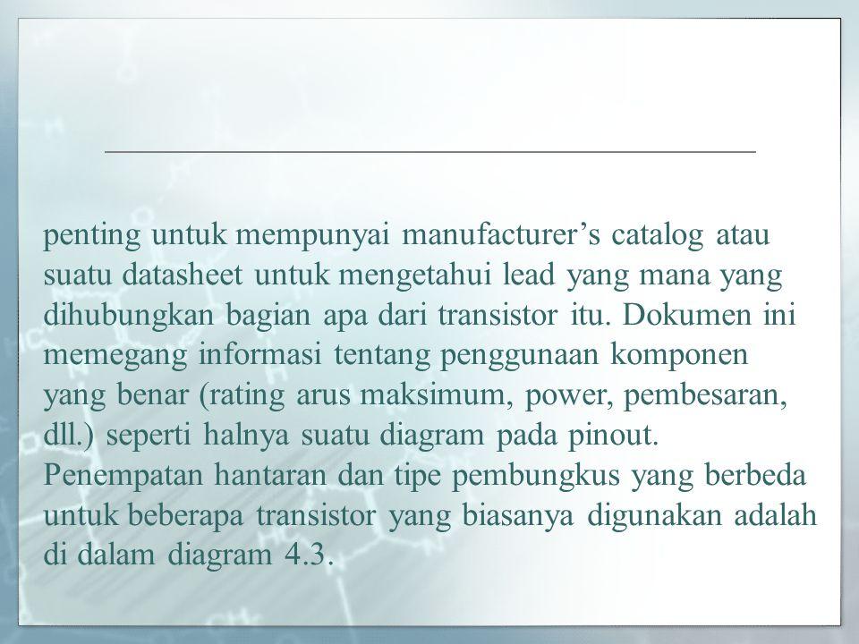 penting untuk mempunyai manufacturer's catalog atau suatu datasheet untuk mengetahui lead yang mana yang dihubungkan bagian apa dari transistor itu. Dokumen ini memegang informasi tentang penggunaan komponen yang benar (rating arus maksimum, power, pembesaran, dll.) seperti halnya suatu diagram pada pinout.