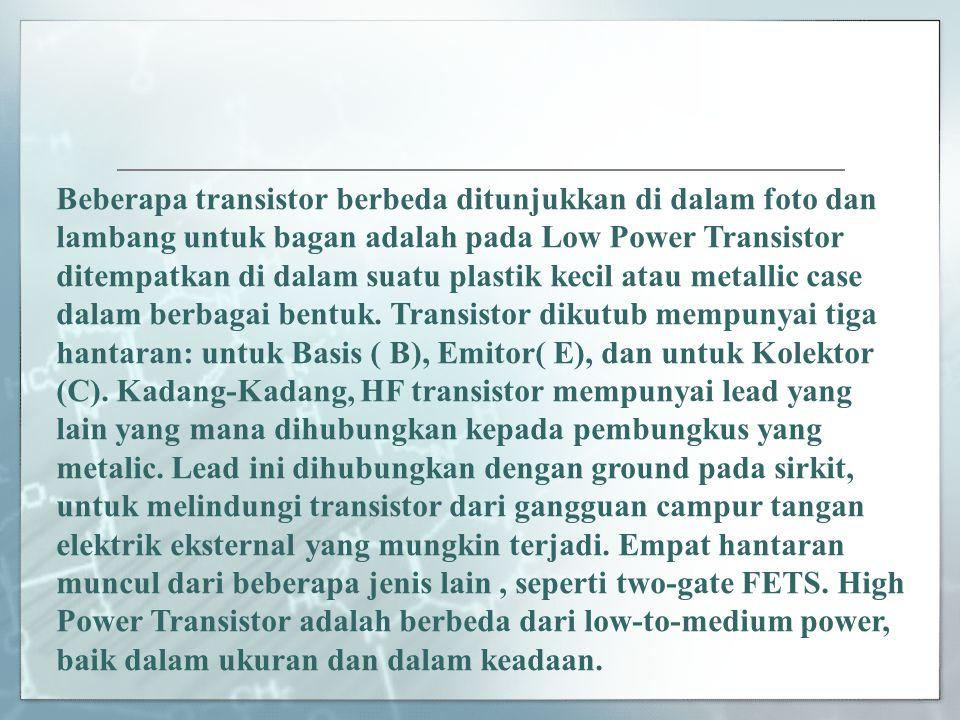 Beberapa transistor berbeda ditunjukkan di dalam foto dan lambang untuk bagan adalah pada Low Power Transistor ditempatkan di dalam suatu plastik kecil atau metallic case dalam berbagai bentuk.