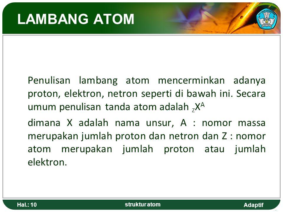LAMBANG ATOM Penulisan lambang atom mencerminkan adanya proton, elektron, netron seperti di bawah ini. Secara umum penulisan tanda atom adalah ZXA.