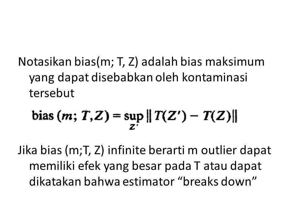 Notasikan bias(m; T, Z) adalah bias maksimum yang dapat disebabkan oleh kontaminasi tersebut Jika bias (m;T, Z) infinite berarti m outlier dapat memiliki efek yang besar pada T atau dapat dikatakan bahwa estimator breaks down