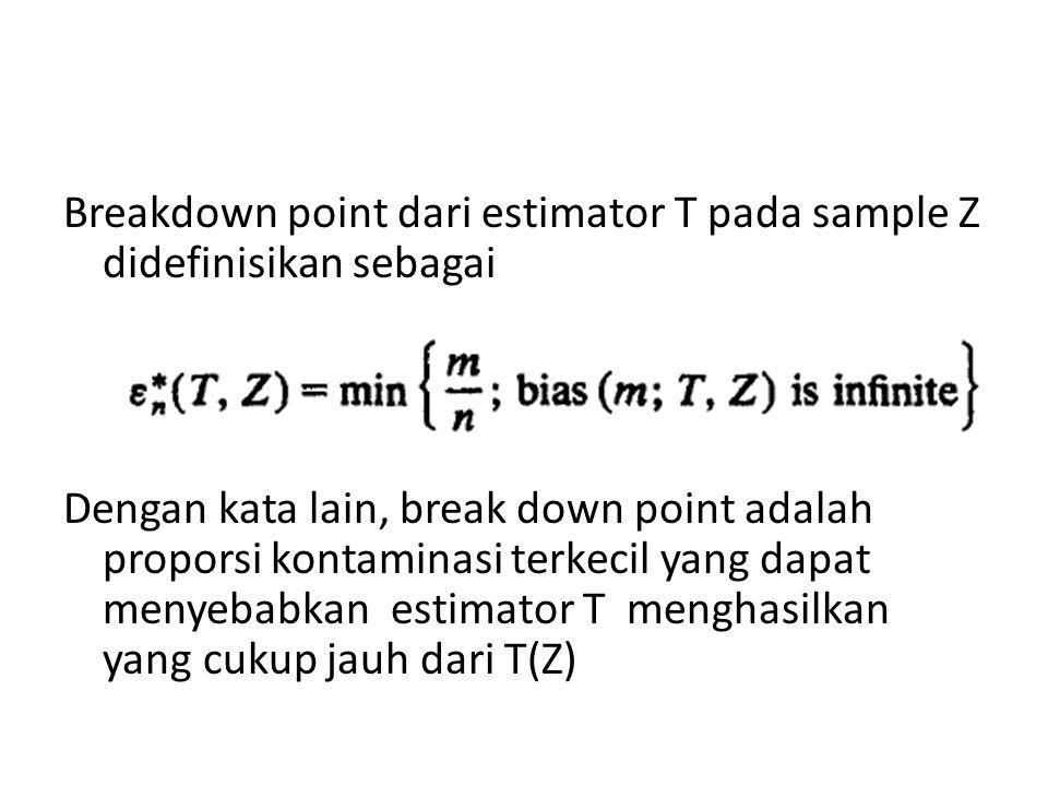 Breakdown point dari estimator T pada sample Z didefinisikan sebagai Dengan kata lain, break down point adalah proporsi kontaminasi terkecil yang dapat menyebabkan estimator T menghasilkan yang cukup jauh dari T(Z)