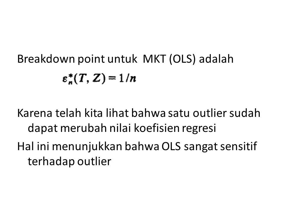 Breakdown point untuk MKT (OLS) adalah Karena telah kita lihat bahwa satu outlier sudah dapat merubah nilai koefisien regresi Hal ini menunjukkan bahwa OLS sangat sensitif terhadap outlier
