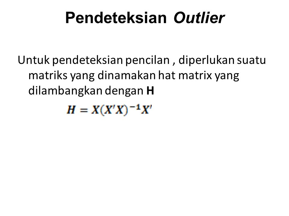 Pendeteksian Outlier Untuk pendeteksian pencilan , diperlukan suatu matriks yang dinamakan hat matrix yang dilambangkan dengan H.