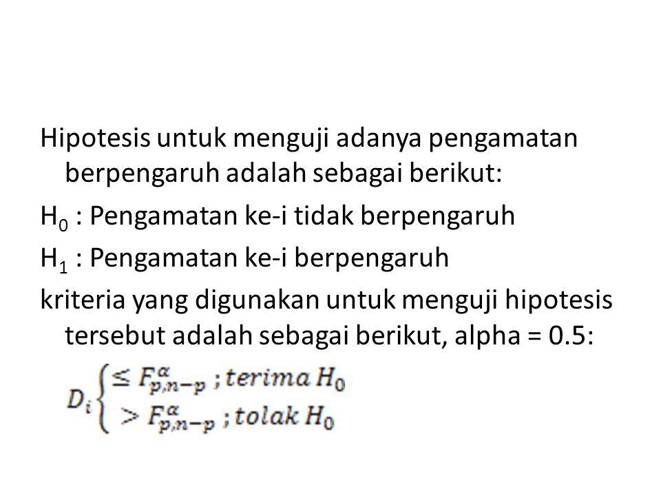 Hipotesis untuk menguji adanya pengamatan berpengaruh adalah sebagai berikut: H0 : Pengamatan ke-i tidak berpengaruh H1 : Pengamatan ke-i berpengaruh kriteria yang digunakan untuk menguji hipotesis tersebut adalah sebagai berikut, alpha = 0.5: