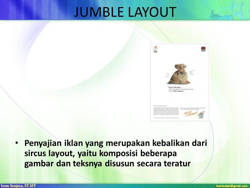 JUMBLE LAYOUT Penyajian iklan yang merupakan kebalikan dari sircus layout, yaitu komposisi beberapa gambar dan teksnya disusun secara teratur.