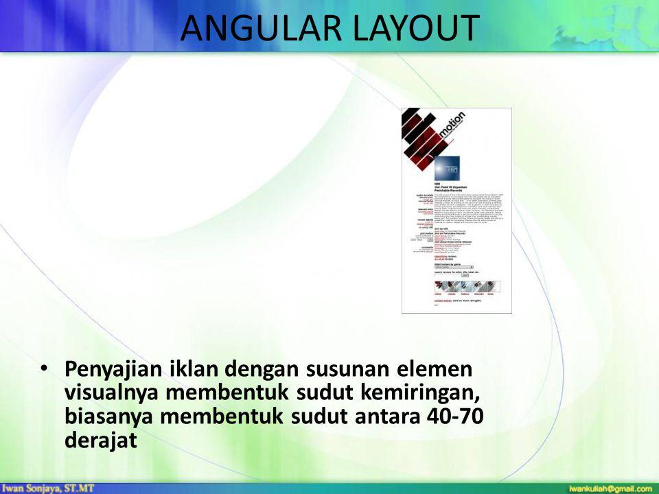 ANGULAR LAYOUT Penyajian iklan dengan susunan elemen visualnya membentuk sudut kemiringan, biasanya membentuk sudut antara 40-70 derajat.