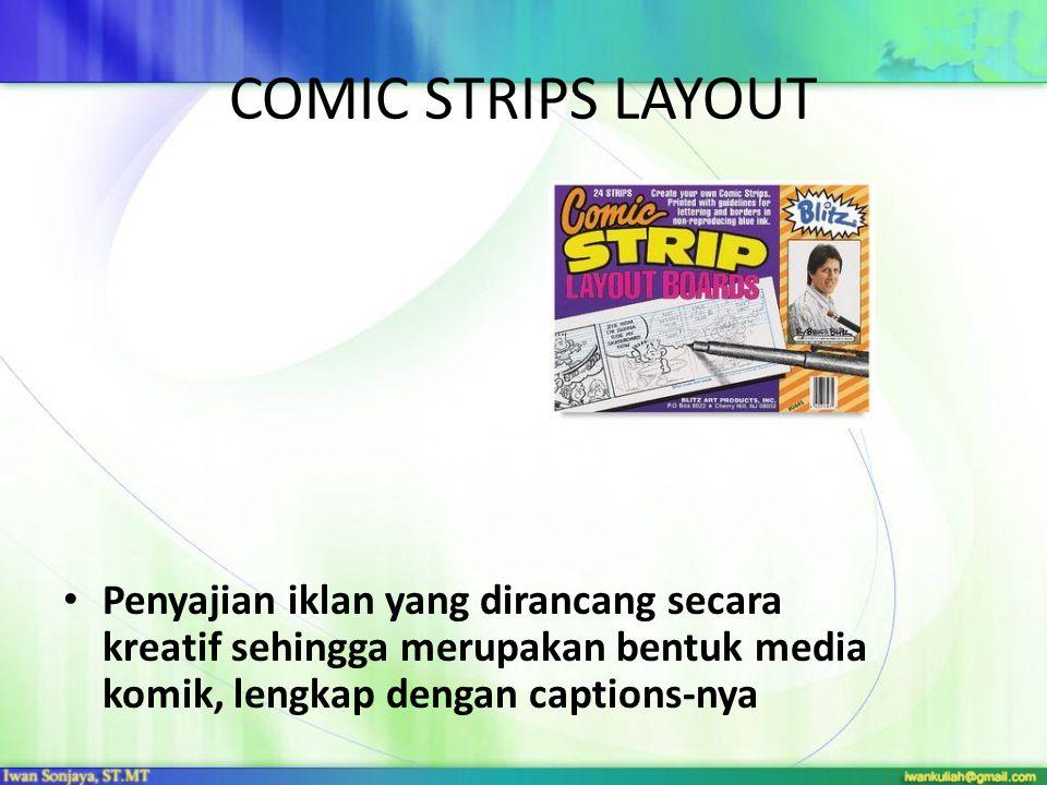 COMIC STRIPS LAYOUT Penyajian iklan yang dirancang secara kreatif sehingga merupakan bentuk media komik, lengkap dengan captions-nya.