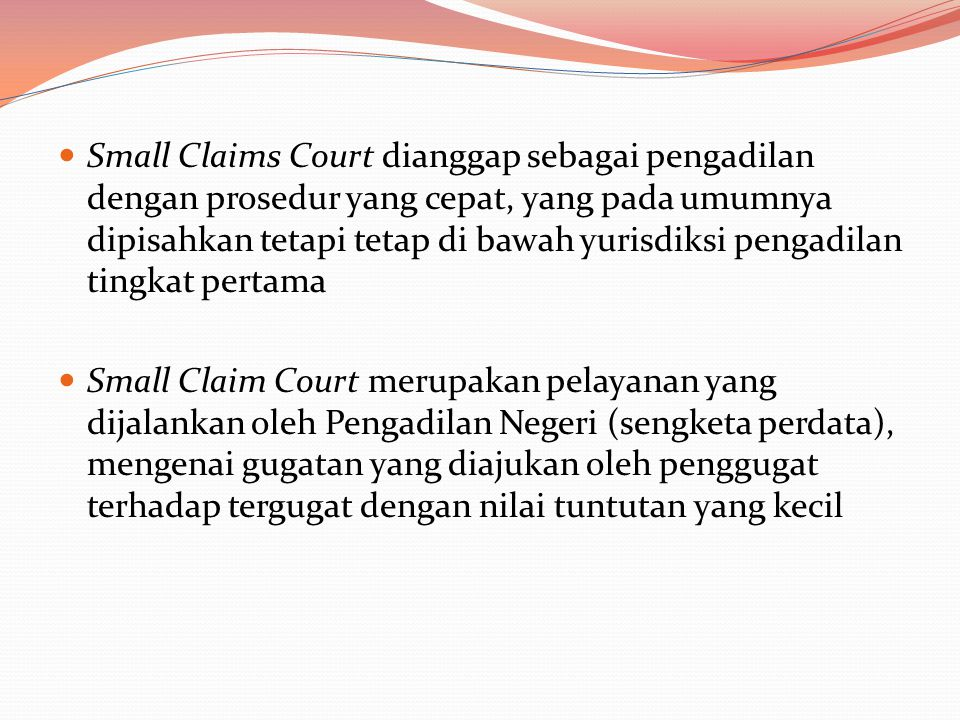 Small Claims Court dianggap sebagai pengadilan dengan prosedur yang cepat, yang pada umumnya dipisahkan tetapi tetap di bawah yurisdiksi pengadilan tingkat pertama