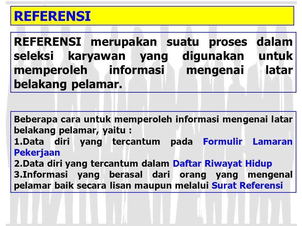 REFERENSI REFERENSI merupakan suatu proses dalam seleksi karyawan yang digunakan untuk memperoleh informasi mengenai latar belakang pelamar.