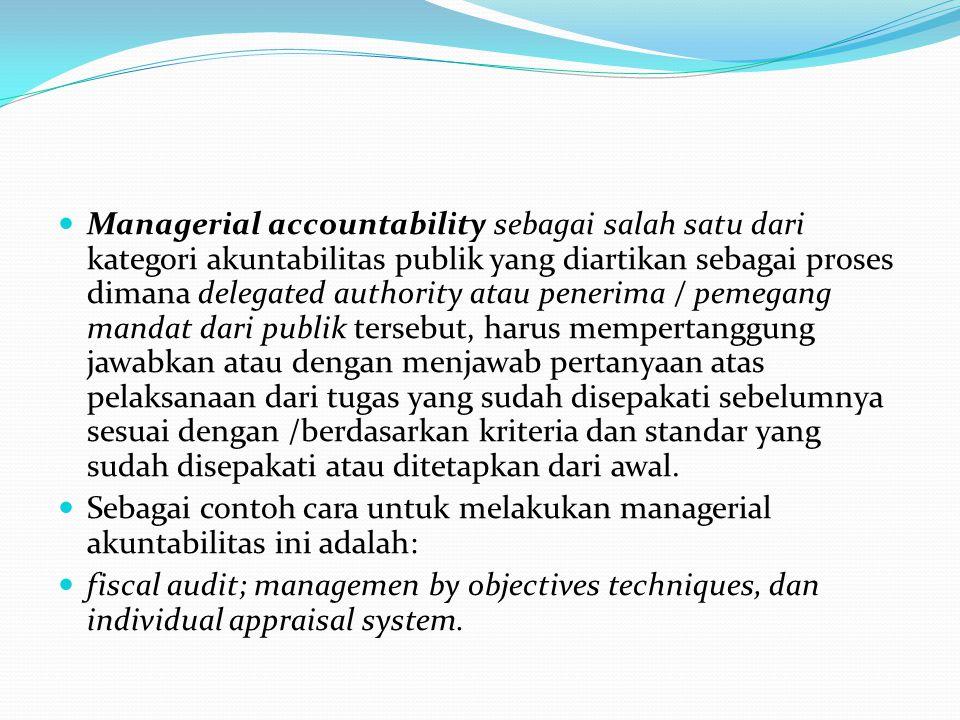 Managerial accountability sebagai salah satu dari kategori akuntabilitas publik yang diartikan sebagai proses dimana delegated authority atau penerima / pemegang mandat dari publik tersebut, harus mempertanggung jawabkan atau dengan menjawab pertanyaan atas pelaksanaan dari tugas yang sudah disepakati sebelumnya sesuai dengan /berdasarkan kriteria dan standar yang sudah disepakati atau ditetapkan dari awal.