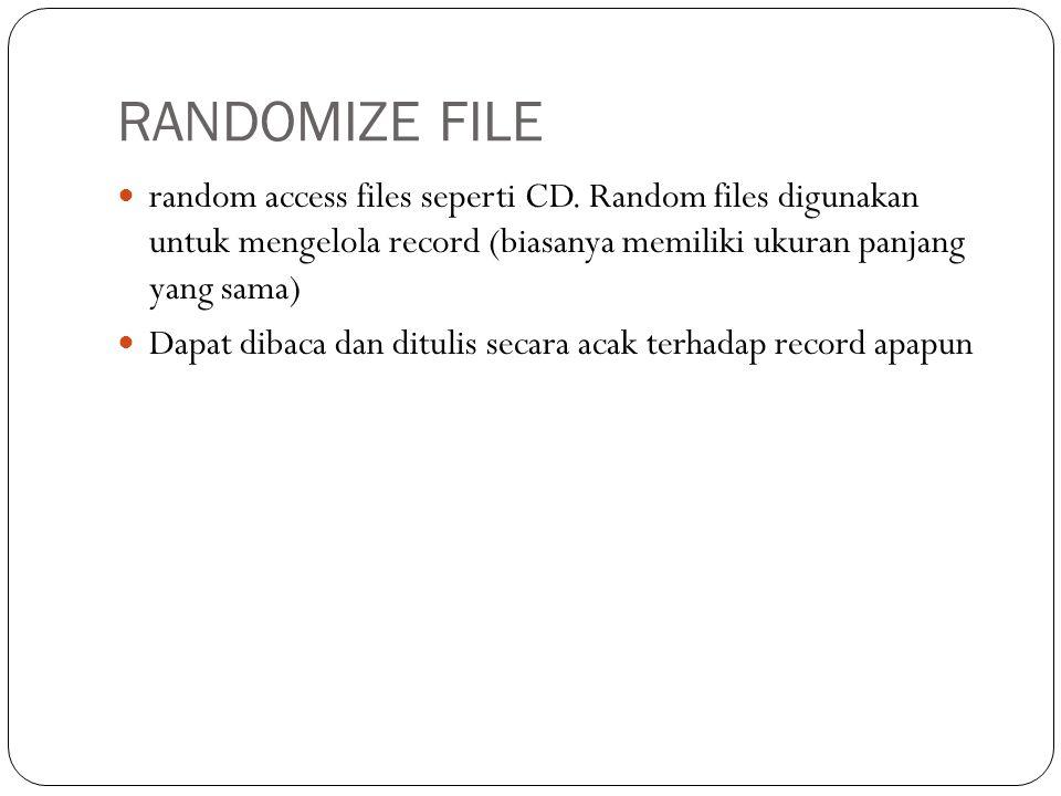 RANDOMIZE FILE random access files seperti CD. Random files digunakan untuk mengelola record (biasanya memiliki ukuran panjang yang sama)