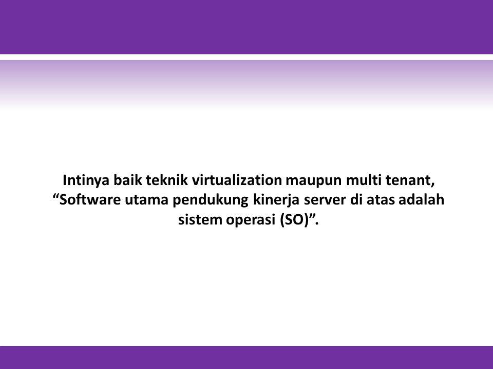 Intinya baik teknik virtualization maupun multi tenant,