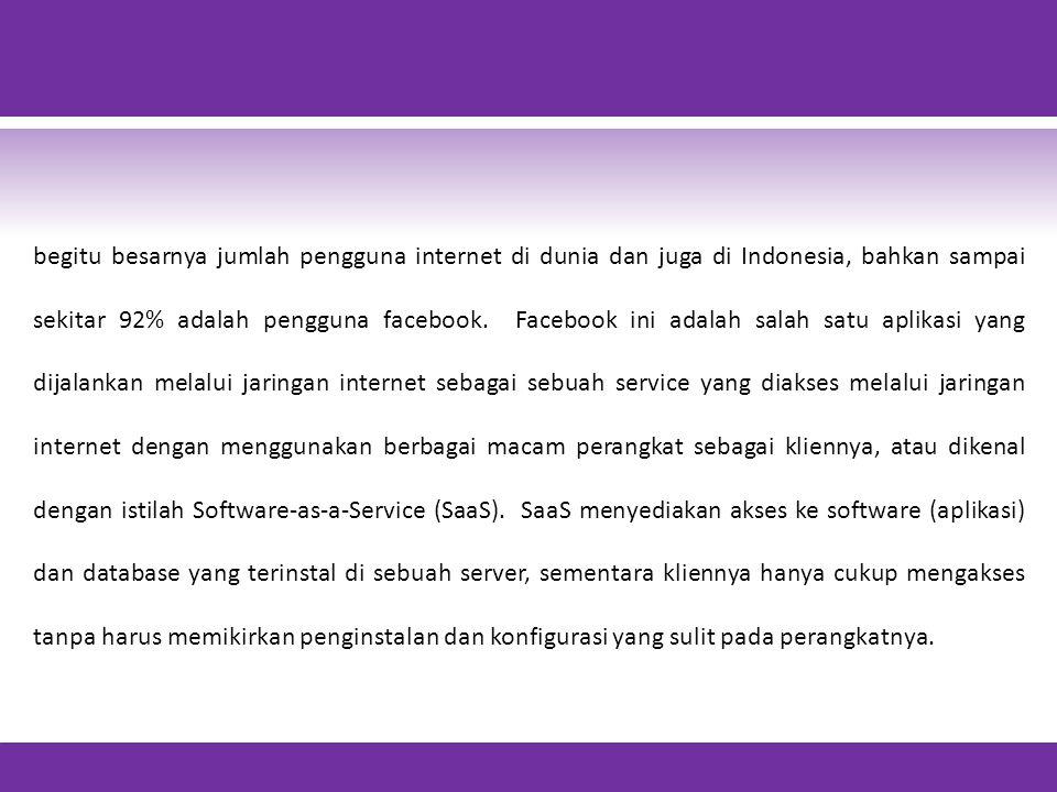 begitu besarnya jumlah pengguna internet di dunia dan juga di Indonesia, bahkan sampai sekitar 92% adalah pengguna facebook. Facebook ini adalah salah satu aplikasi yang dijalankan melalui jaringan internet sebagai sebuah service yang diakses melalui jaringan internet dengan menggunakan berbagai macam perangkat sebagai kliennya, atau dikenal dengan istilah Software-as-a-Service (SaaS). SaaS menyediakan akses ke software (aplikasi) dan database yang terinstal di sebuah server, sementara kliennya hanya cukup mengakses tanpa harus memikirkan penginstalan dan konfigurasi yang sulit pada perangkatnya.