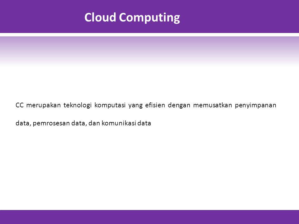 Cloud Computing CC merupakan teknologi komputasi yang efisien dengan memusatkan penyimpanan data, pemrosesan data, dan komunikasi data.