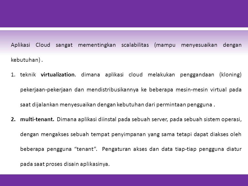 Aplikasi Cloud sangat mementingkan scalabilitas (mampu menyesuaikan dengan kebutuhan) .